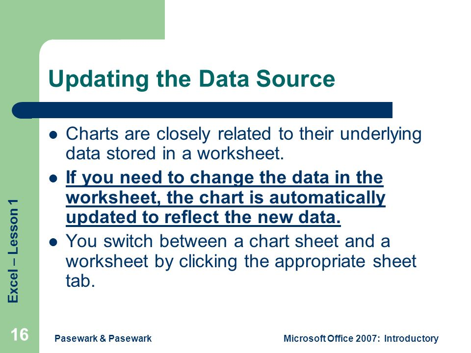 Excel – Lesson 1 Pasewark & PasewarkMicrosoft Office 2007: Introductory 16 Updating the Data Source Charts are closely related to their underlying data stored in a worksheet.