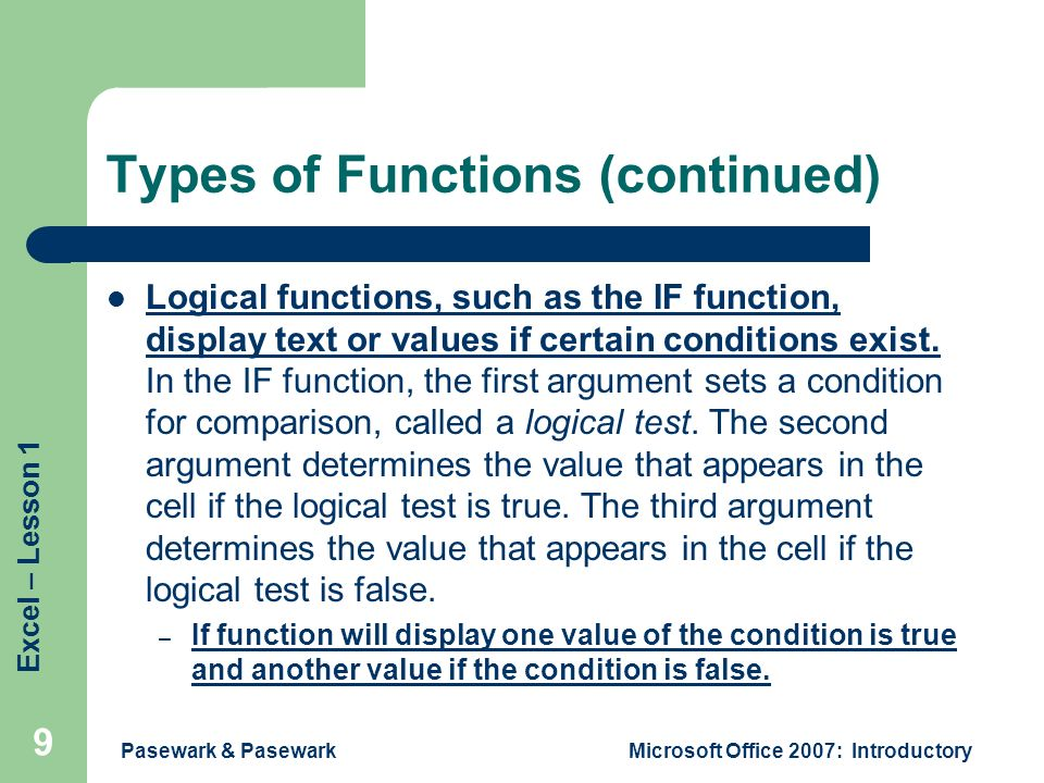 Excel – Lesson 1 Pasewark & PasewarkMicrosoft Office 2007: Introductory 9 Types of Functions (continued) Logical functions, such as the IF function, display text or values if certain conditions exist.