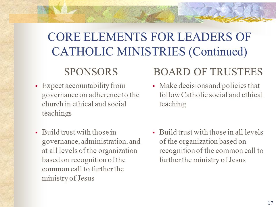 17 CORE ELEMENTS FOR LEADERS OF CATHOLIC MINISTRIES (Continued) SPONSORSBOARD OF TRUSTEES  Expect accountability from governance on adherence to the church in ethical and social teachings  Make decisions and policies that follow Catholic social and ethical teaching  Build trust with those in governance, administration, and at all levels of the organization based on recognition of the common call to further the ministry of Jesus  Build trust with those in all levels of the organization based on recognition of the common call to further the ministry of Jesus