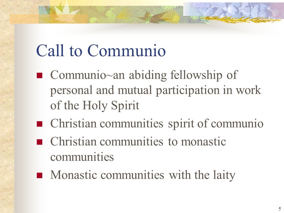 5 Call to Communio Communio~an abiding fellowship of personal and mutual participation in work of the Holy Spirit Christian communities spirit of communio Christian communities to monastic communities Monastic communities with the laity