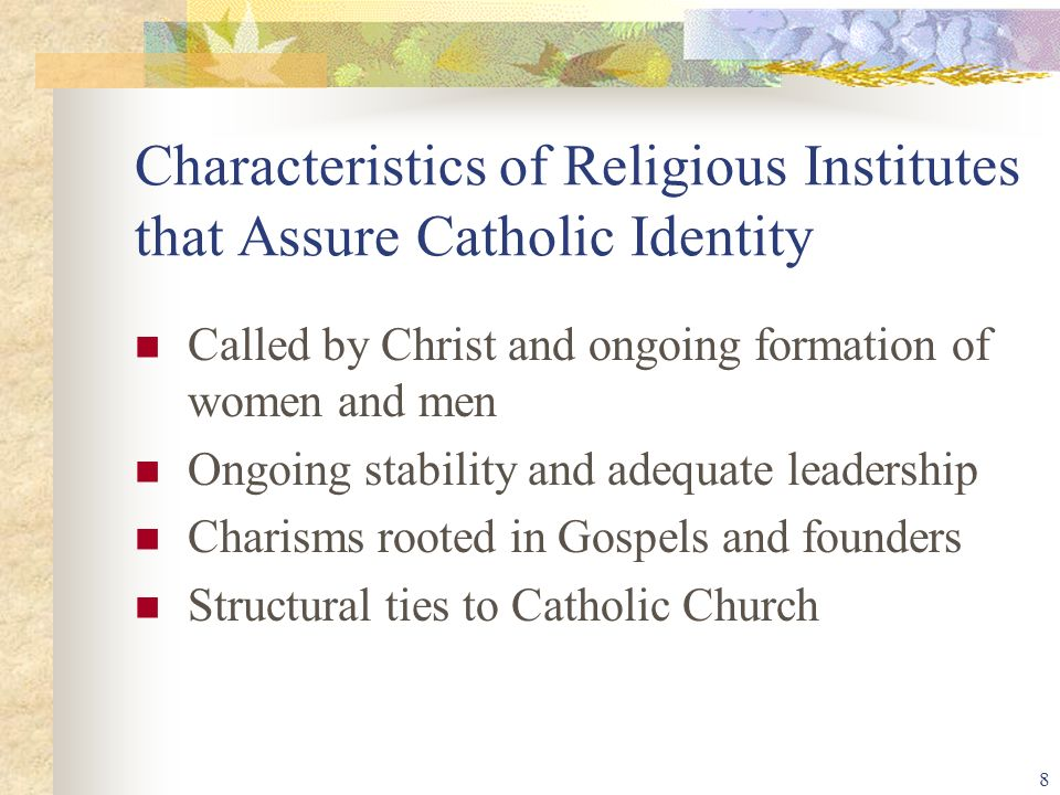 8 Characteristics of Religious Institutes that Assure Catholic Identity Called by Christ and ongoing formation of women and men Ongoing stability and adequate leadership Charisms rooted in Gospels and founders Structural ties to Catholic Church