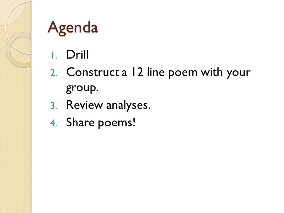 Agenda 1. Drill 2. Construct a 12 line poem with your group. 3. Review analyses. 4. Share poems!