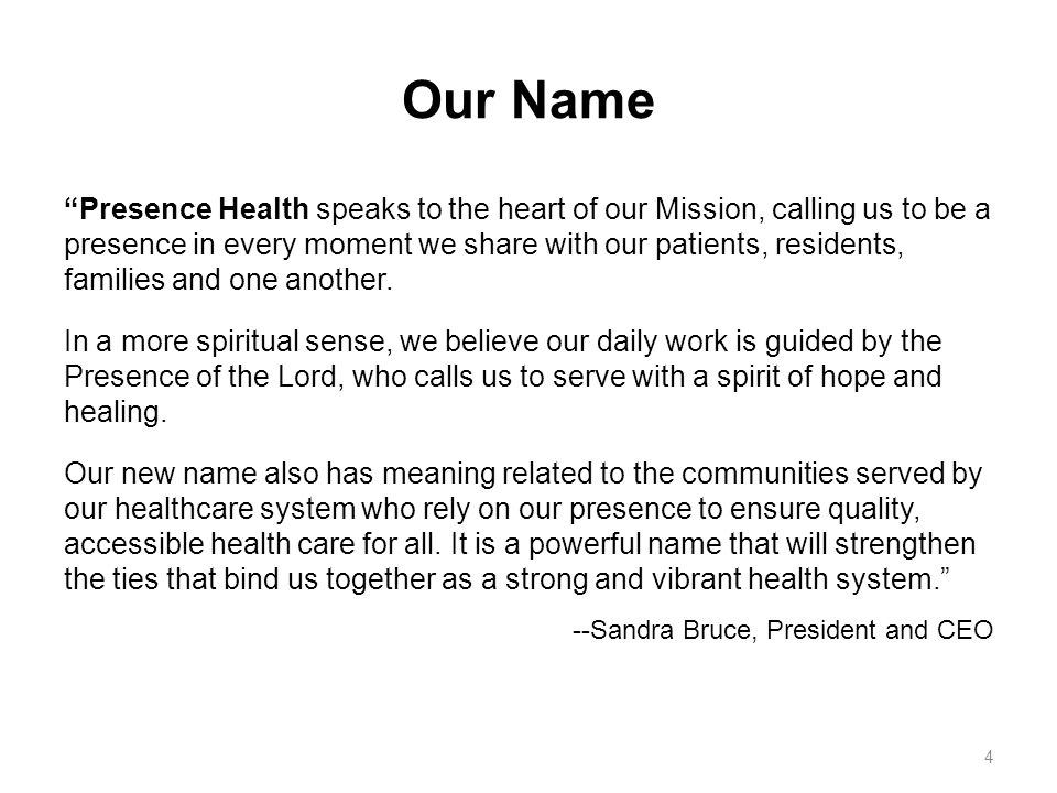 Our Name Presence Health speaks to the heart of our Mission, calling us to be a presence in every moment we share with our patients, residents, families and one another.