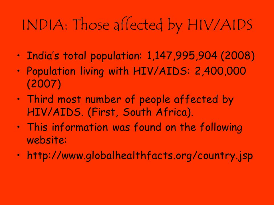 INDIA: Those affected by HIV/AIDS India's total population: 1,147,995,904 (2008) Population living with HIV/AIDS: 2,400,000 (2007) Third most number of people affected by HIV/AIDS.