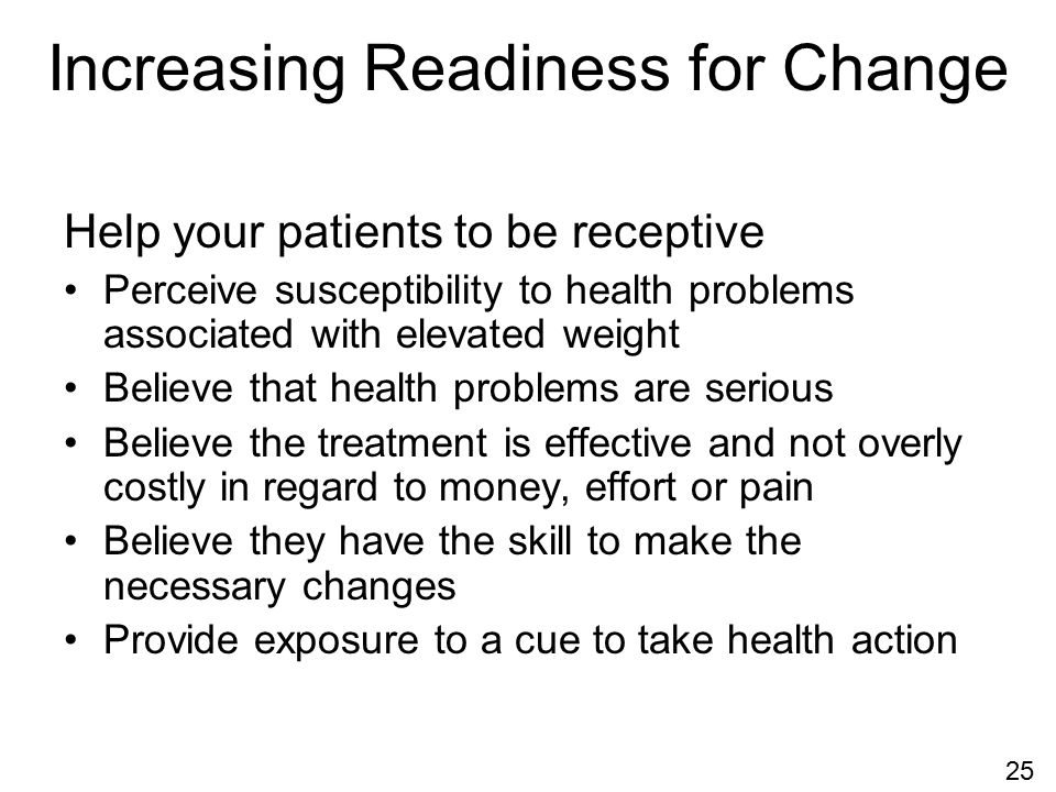 Increasing Readiness for Change Help your patients to be receptive Perceive susceptibility to health problems associated with elevated weight Believe that health problems are serious Believe the treatment is effective and not overly costly in regard to money, effort or pain Believe they have the skill to make the necessary changes Provide exposure to a cue to take health action 25