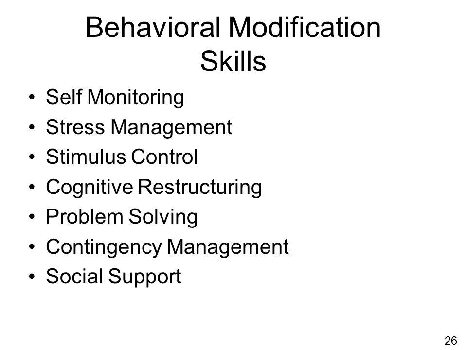 Behavioral Modification Skills Self Monitoring Stress Management Stimulus Control Cognitive Restructuring Problem Solving Contingency Management Social Support 26