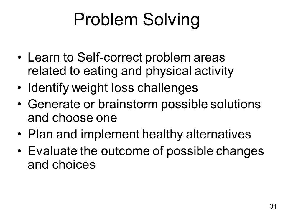 Problem Solving Learn to Self-correct problem areas related to eating and physical activity Identify weight loss challenges Generate or brainstorm possible solutions and choose one Plan and implement healthy alternatives Evaluate the outcome of possible changes and choices 31