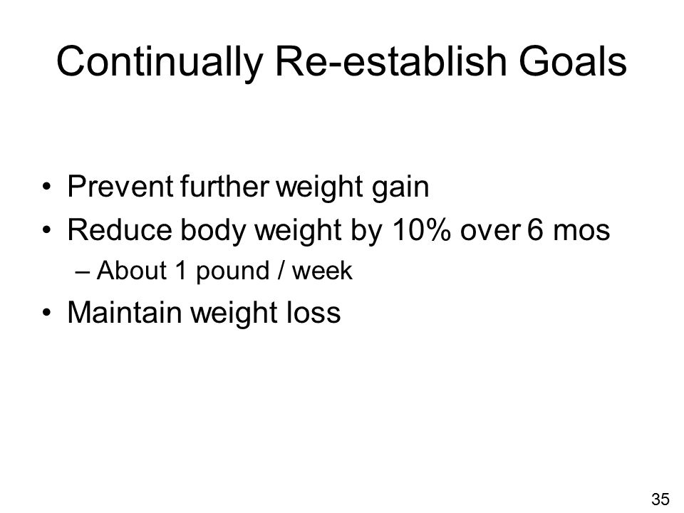 Continually Re-establish Goals Prevent further weight gain Reduce body weight by 10% over 6 mos –About 1 pound / week Maintain weight loss 35