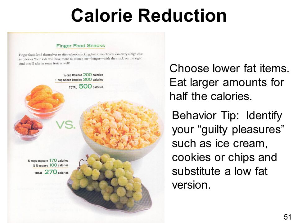 Calorie Reduction Behavior Tip: Identify your guilty pleasures such as ice cream, cookies or chips and substitute a low fat version.