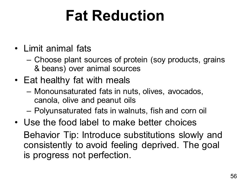Fat Reduction Limit animal fats –Choose plant sources of protein (soy products, grains & beans) over animal sources Eat healthy fat with meals –Monounsaturated fats in nuts, olives, avocados, canola, olive and peanut oils –Polyunsaturated fats in walnuts, fish and corn oil Use the food label to make better choices Behavior Tip: Introduce substitutions slowly and consistently to avoid feeling deprived.