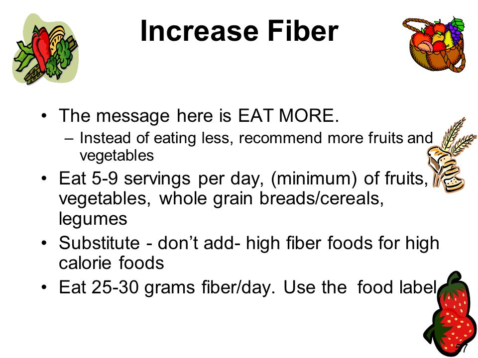 Increase Fiber The message here is EAT MORE.