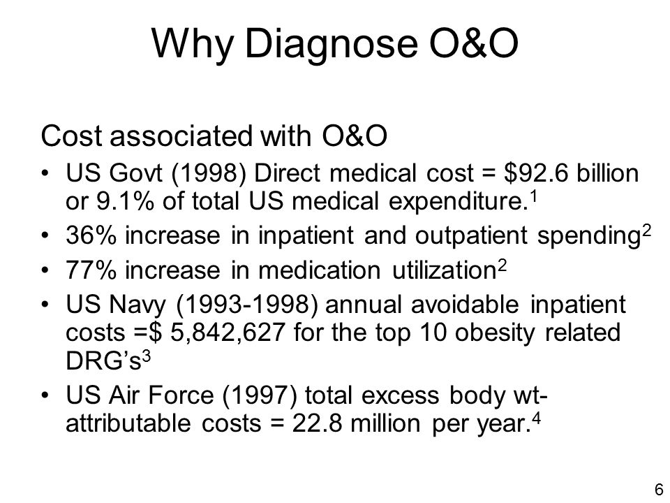 Why Diagnose O&O Cost associated with O&O US Govt (1998) Direct medical cost = $92.6 billion or 9.1% of total US medical expenditure.