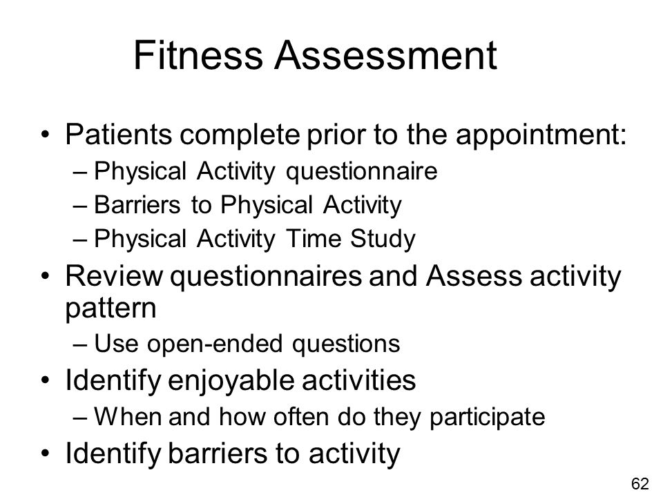 Fitness Assessment Patients complete prior to the appointment: –Physical Activity questionnaire –Barriers to Physical Activity –Physical Activity Time Study Review questionnaires and Assess activity pattern –Use open-ended questions Identify enjoyable activities –When and how often do they participate Identify barriers to activity 62