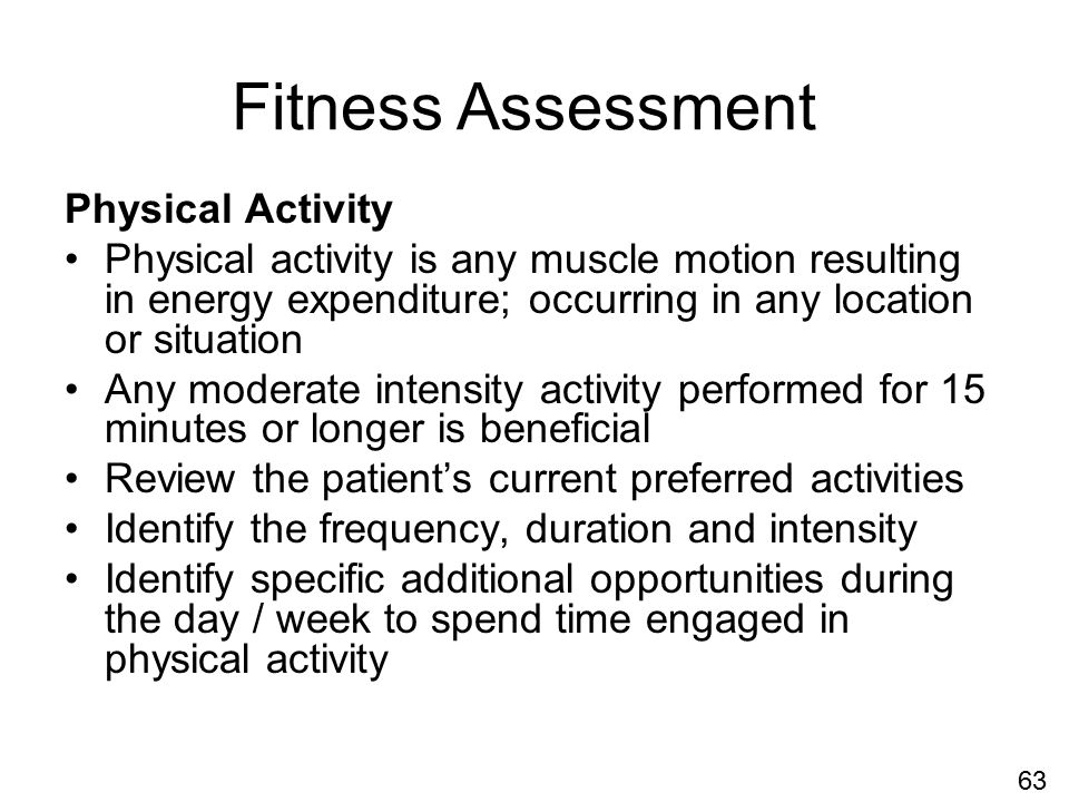 Physical Activity Physical activity is any muscle motion resulting in energy expenditure; occurring in any location or situation Any moderate intensity activity performed for 15 minutes or longer is beneficial Review the patient's current preferred activities Identify the frequency, duration and intensity Identify specific additional opportunities during the day / week to spend time engaged in physical activity Fitness Assessment 63