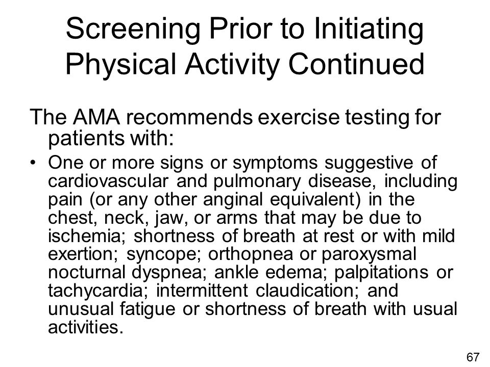 Screening Prior to Initiating Physical Activity Continued The AMA recommends exercise testing for patients with: One or more signs or symptoms suggestive of cardiovascular and pulmonary disease, including pain (or any other anginal equivalent) in the chest, neck, jaw, or arms that may be due to ischemia; shortness of breath at rest or with mild exertion; syncope; orthopnea or paroxysmal nocturnal dyspnea; ankle edema; palpitations or tachycardia; intermittent claudication; and unusual fatigue or shortness of breath with usual activities.