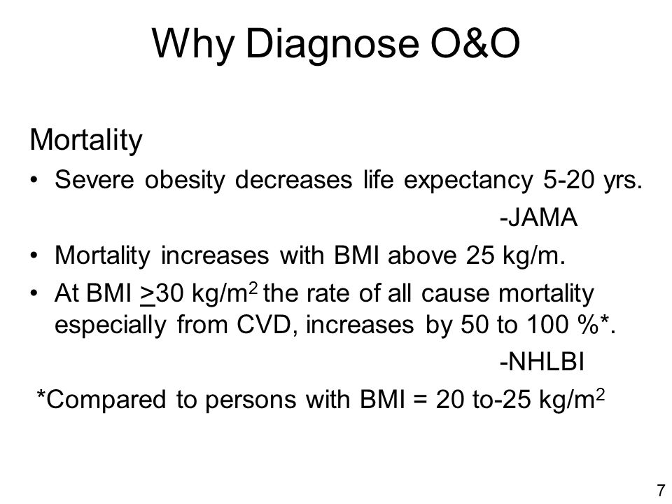 Why Diagnose O&O Mortality Severe obesity decreases life expectancy 5-20 yrs.
