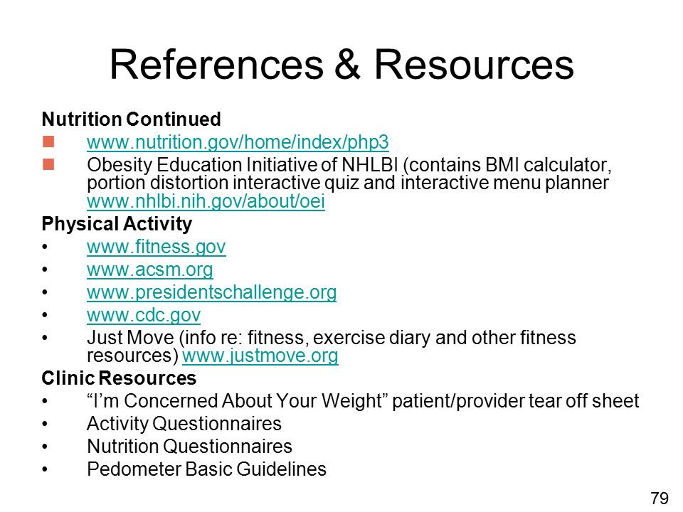 References & Resources Nutrition Continued www.nutrition.gov/home/index/php3 Obesity Education Initiative of NHLBI (contains BMI calculator, portion distortion interactive quiz and interactive menu planner www.nhlbi.nih.gov/about/oei www.nhlbi.nih.gov/about/oei Physical Activity www.fitness.gov www.acsm.org www.presidentschallenge.org www.cdc.gov Just Move (info re: fitness, exercise diary and other fitness resources) www.justmove.orgwww.justmove.org Clinic Resources I'm Concerned About Your Weight patient/provider tear off sheet Activity Questionnaires Nutrition Questionnaires Pedometer Basic Guidelines 79