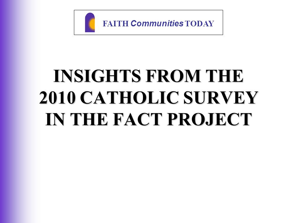 FAITH Communities TODAY INSIGHTS FROM THE 2010 CATHOLIC SURVEY IN THE FACT PROJECT