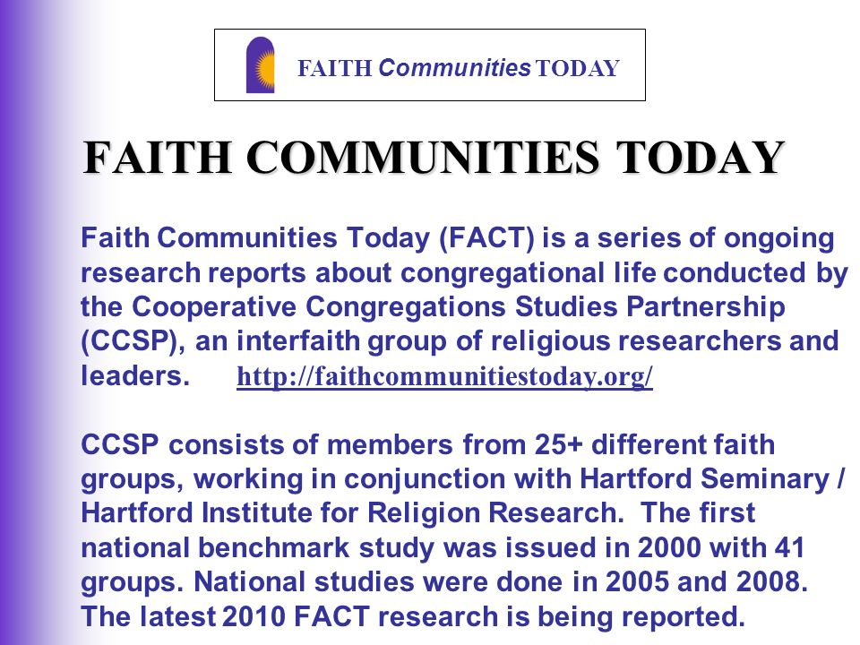 FAITH Communities TODAY FAITH COMMUNITIES TODAY Faith Communities Today (FACT) is a series of ongoing research reports about congregational life conducted by the Cooperative Congregations Studies Partnership (CCSP), an interfaith group of religious researchers and leaders.