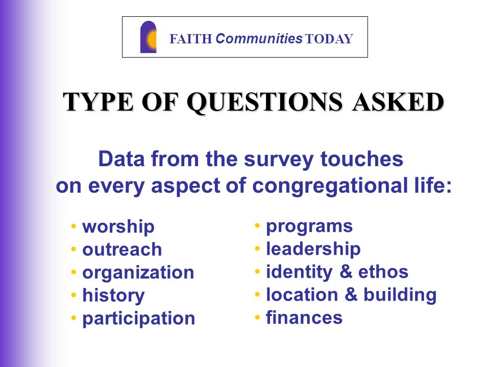 FAITH Communities TODAY TYPE OF QUESTIONS ASKED worship outreach organization history participation Data from the survey touches on every aspect of congregational life: programs leadership identity & ethos location & building finances