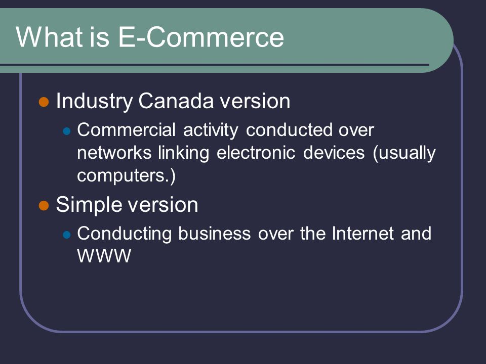 What is E-Commerce Industry Canada version Commercial activity conducted over networks linking electronic devices (usually computers.) Simple version Conducting business over the Internet and WWW