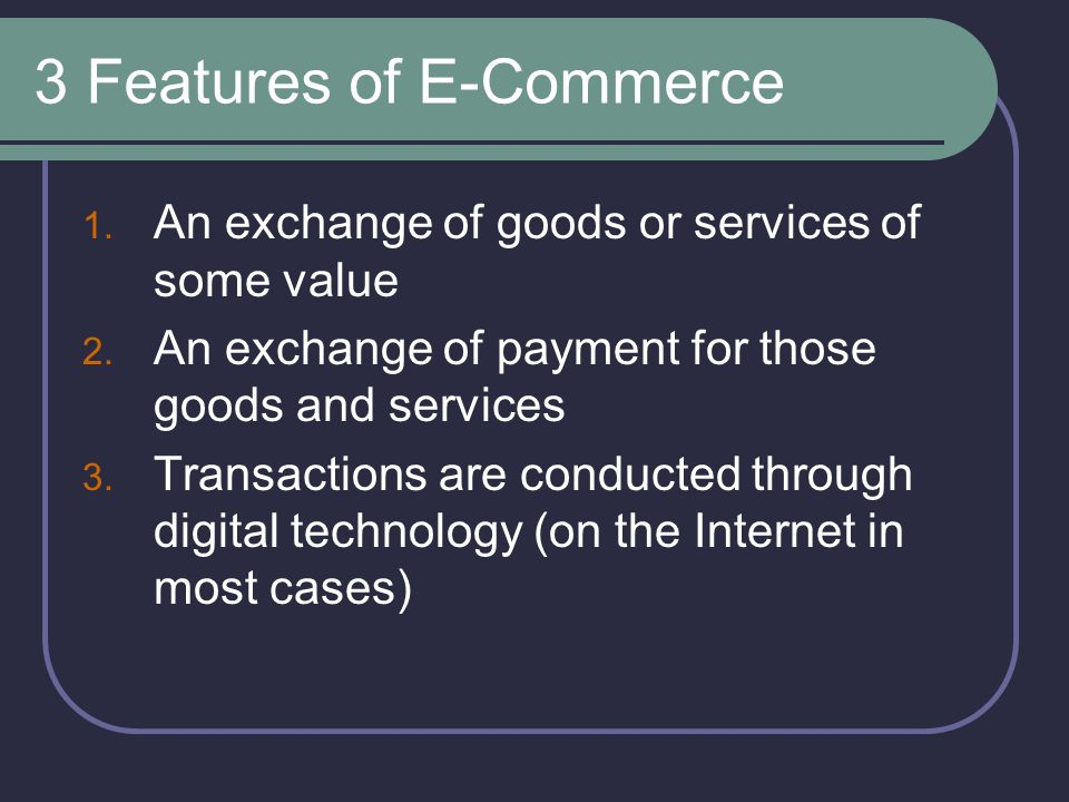 3 Features of E-Commerce 1. An exchange of goods or services of some value 2.