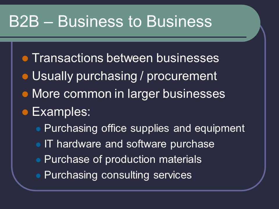 B2B – Business to Business Transactions between businesses Usually purchasing / procurement More common in larger businesses Examples: Purchasing office supplies and equipment IT hardware and software purchase Purchase of production materials Purchasing consulting services