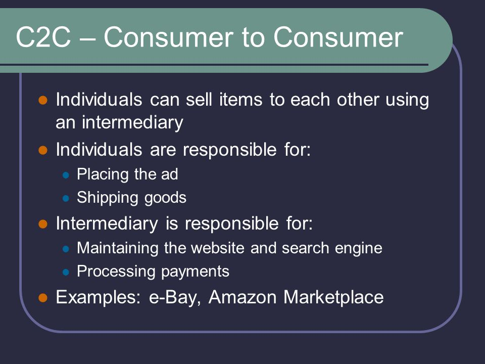 C2C – Consumer to Consumer Individuals can sell items to each other using an intermediary Individuals are responsible for: Placing the ad Shipping goods Intermediary is responsible for: Maintaining the website and search engine Processing payments Examples: e-Bay, Amazon Marketplace
