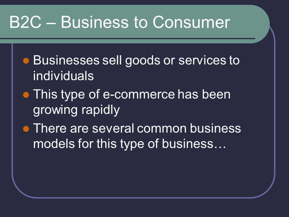 B2C – Business to Consumer Businesses sell goods or services to individuals This type of e-commerce has been growing rapidly There are several common business models for this type of business…