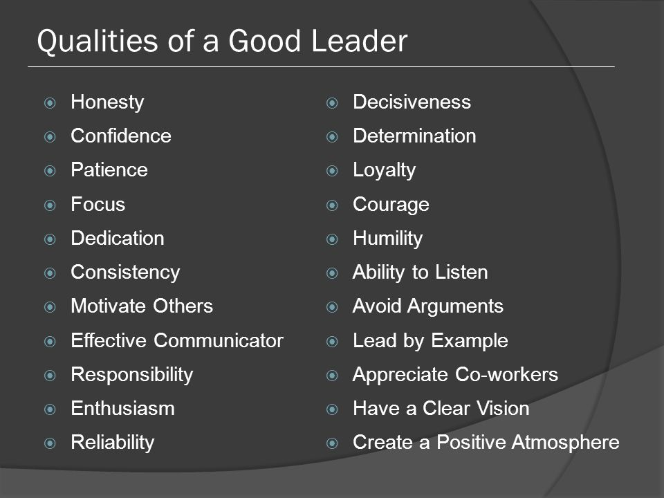 Qualities of a Good Leader  Honesty  Confidence  Patience  Focus  Dedication  Consistency  Motivate Others  Effective Communicator  Responsibility  Enthusiasm  Reliability  Decisiveness  Determination  Loyalty  Courage  Humility  Ability to Listen  Avoid Arguments  Lead by Example  Appreciate Co-workers  Have a Clear Vision  Create a Positive Atmosphere