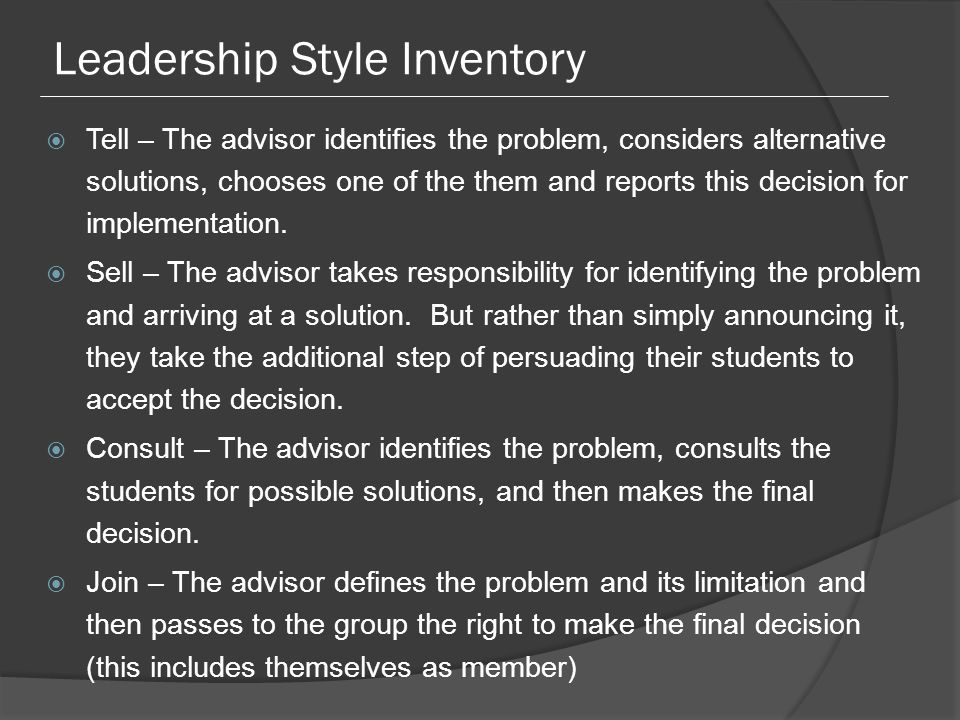 Leadership Style Inventory  Tell – The advisor identifies the problem, considers alternative solutions, chooses one of the them and reports this decision for implementation.
