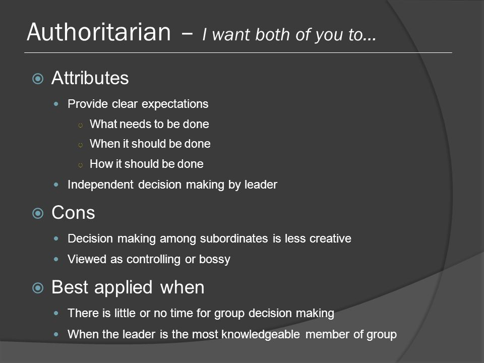 Authoritarian – I want both of you to…  Attributes Provide clear expectations ○ What needs to be done ○ When it should be done ○ How it should be done Independent decision making by leader  Cons Decision making among subordinates is less creative Viewed as controlling or bossy  Best applied when There is little or no time for group decision making When the leader is the most knowledgeable member of group
