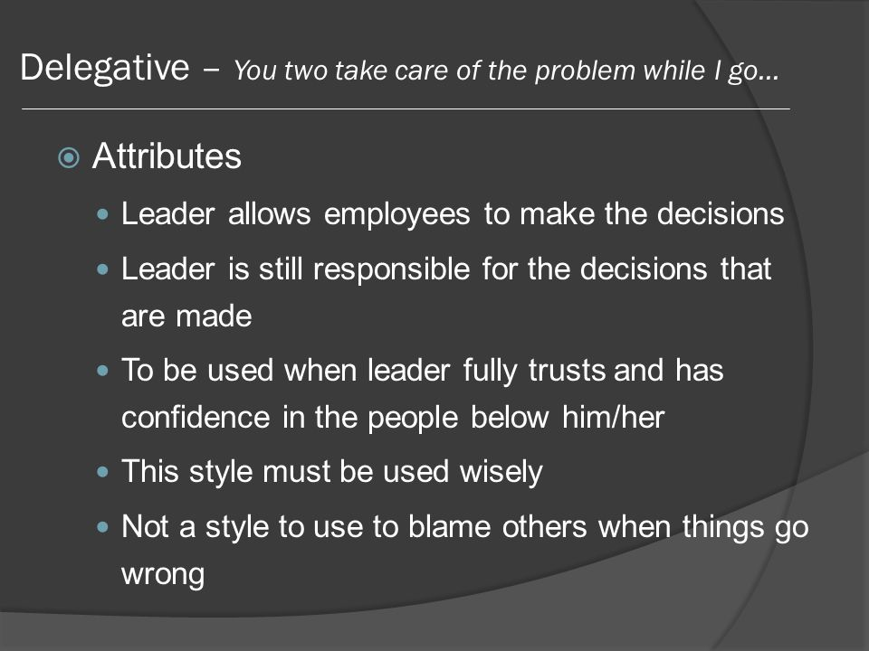 Delegative – You two take care of the problem while I go…  Attributes Leader allows employees to make the decisions Leader is still responsible for the decisions that are made To be used when leader fully trusts and has confidence in the people below him/her This style must be used wisely Not a style to use to blame others when things go wrong