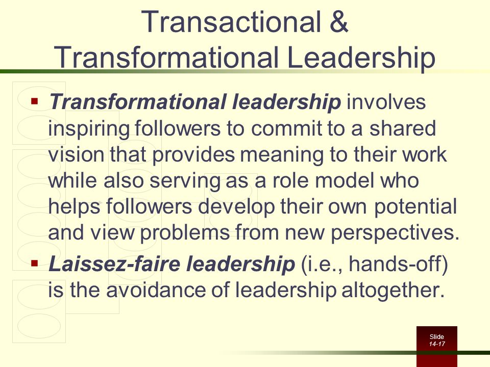 Slide 14-17 Transactional & Transformational Leadership  Transformational leadership involves inspiring followers to commit to a shared vision that p