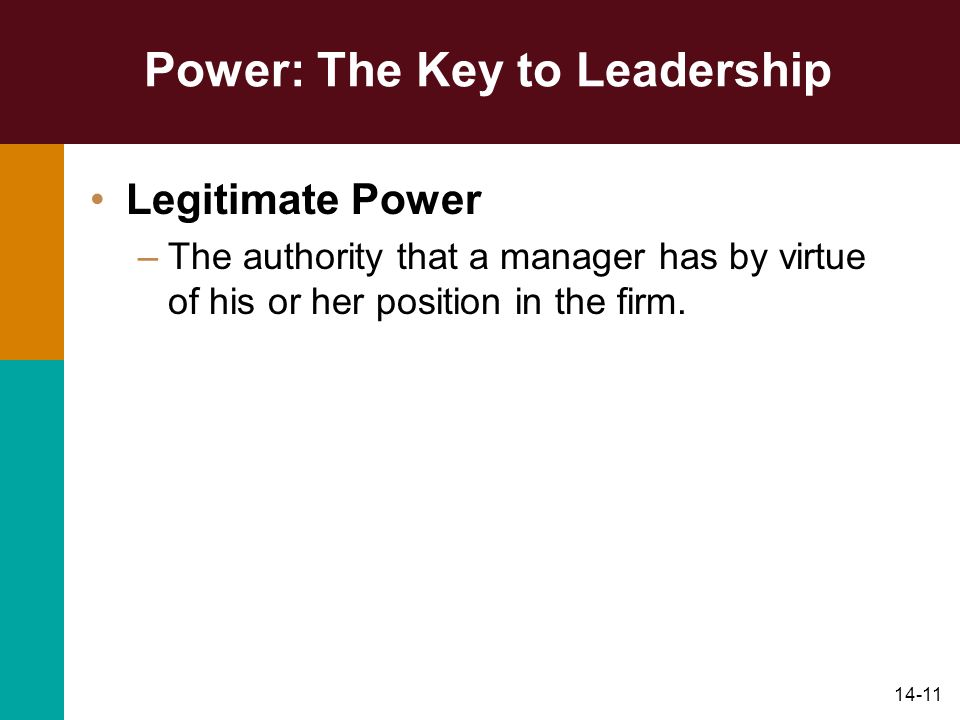 14-11 Power: The Key to Leadership Legitimate Power –The authority that a manager has by virtue of his or her position in the firm.