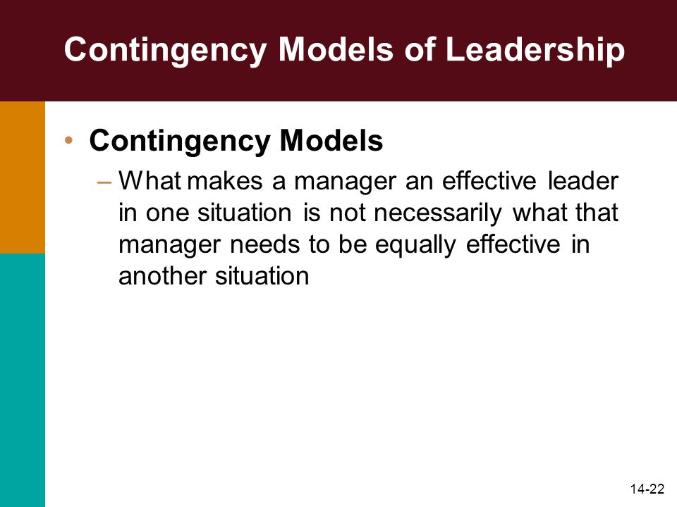 14-22 Contingency Models of Leadership Contingency Models –What makes a manager an effective leader in one situation is not necessarily what that manager needs to be equally effective in another situation
