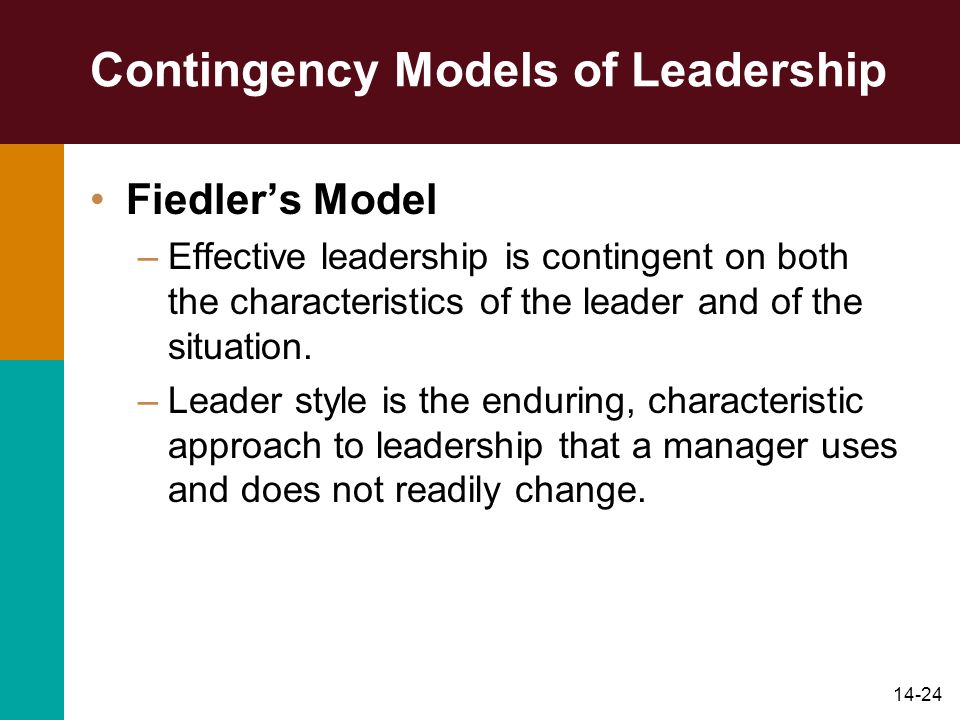 14-24 Contingency Models of Leadership Fiedler's Model –Effective leadership is contingent on both the characteristics of the leader and of the situation.