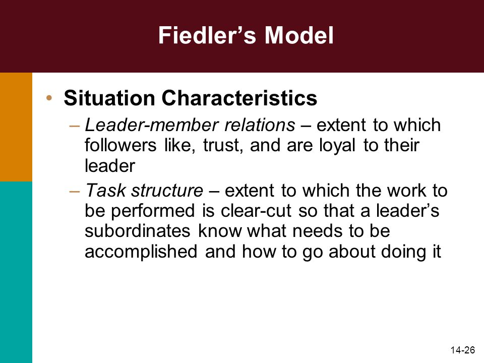 14-26 Fiedler's Model Situation Characteristics –Leader-member relations – extent to which followers like, trust, and are loyal to their leader –Task structure – extent to which the work to be performed is clear-cut so that a leader's subordinates know what needs to be accomplished and how to go about doing it
