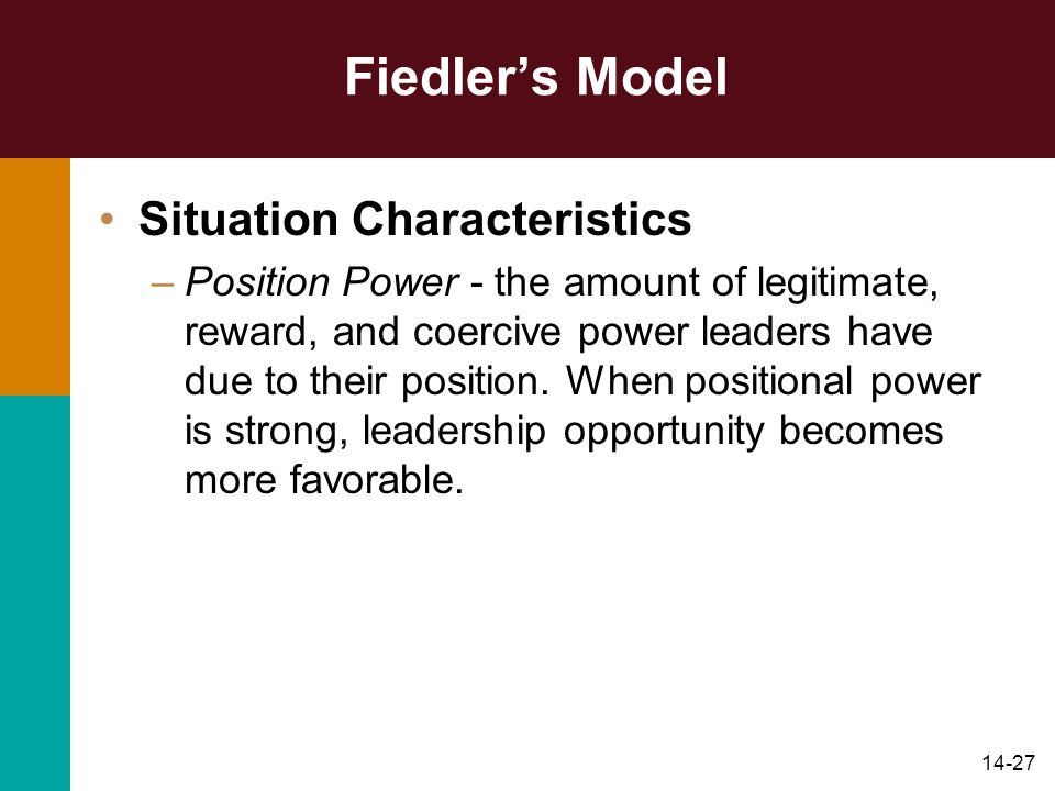 14-27 Fiedler's Model Situation Characteristics –Position Power - the amount of legitimate, reward, and coercive power leaders have due to their position.