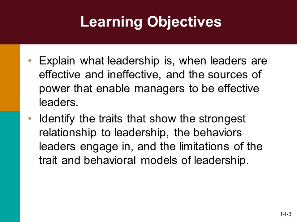 14-3 Learning Objectives Explain what leadership is, when leaders are effective and ineffective, and the sources of power that enable managers to be effective leaders.