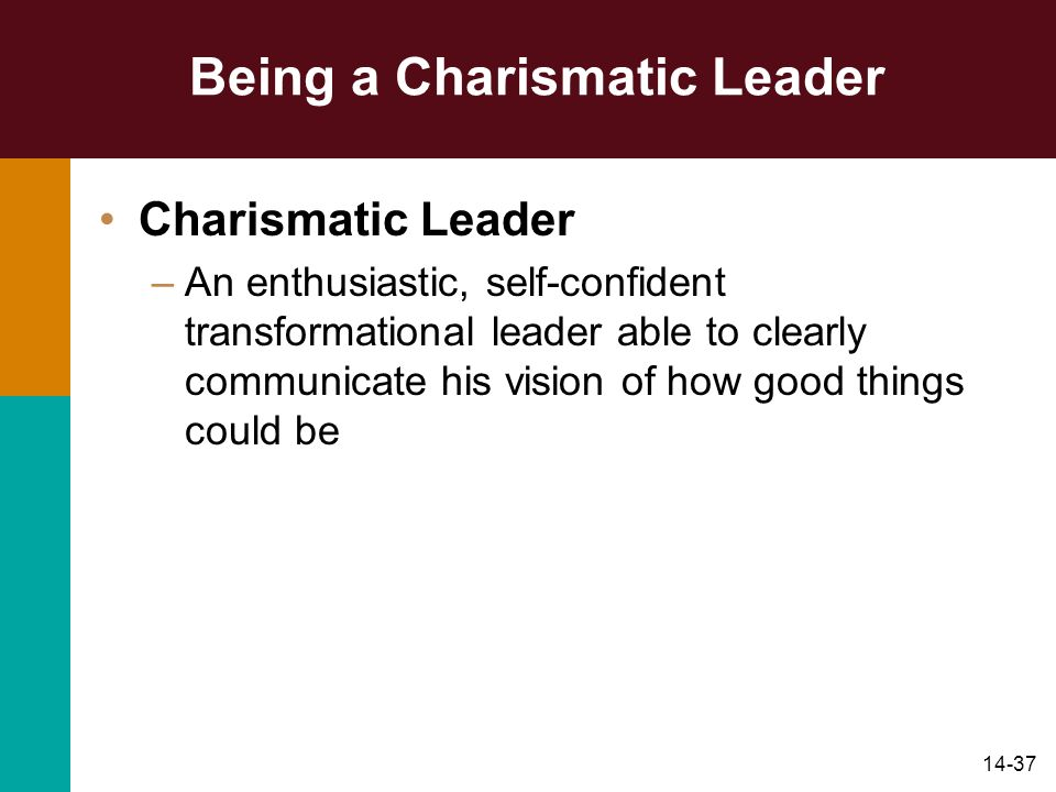 14-37 Being a Charismatic Leader Charismatic Leader –An enthusiastic, self-confident transformational leader able to clearly communicate his vision of how good things could be