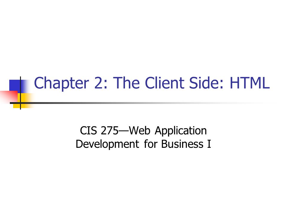 Chapter 2: The Client Side: HTML CIS 275—Web Application Development for Business I