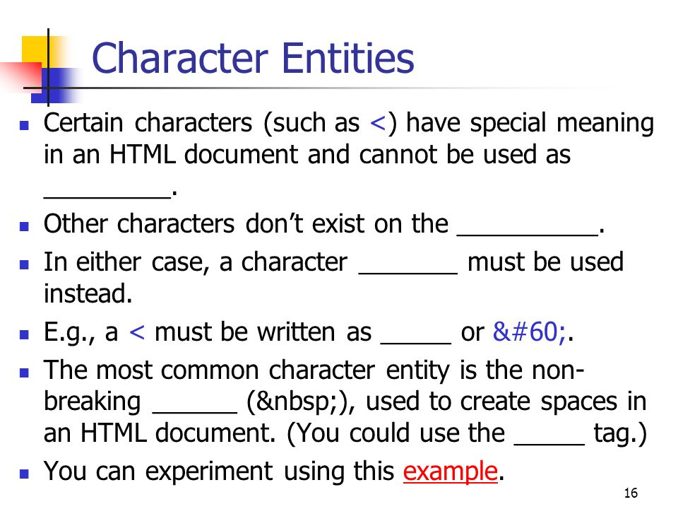 16 Character Entities Certain characters (such as <) have special meaning in an HTML document and cannot be used as _________.