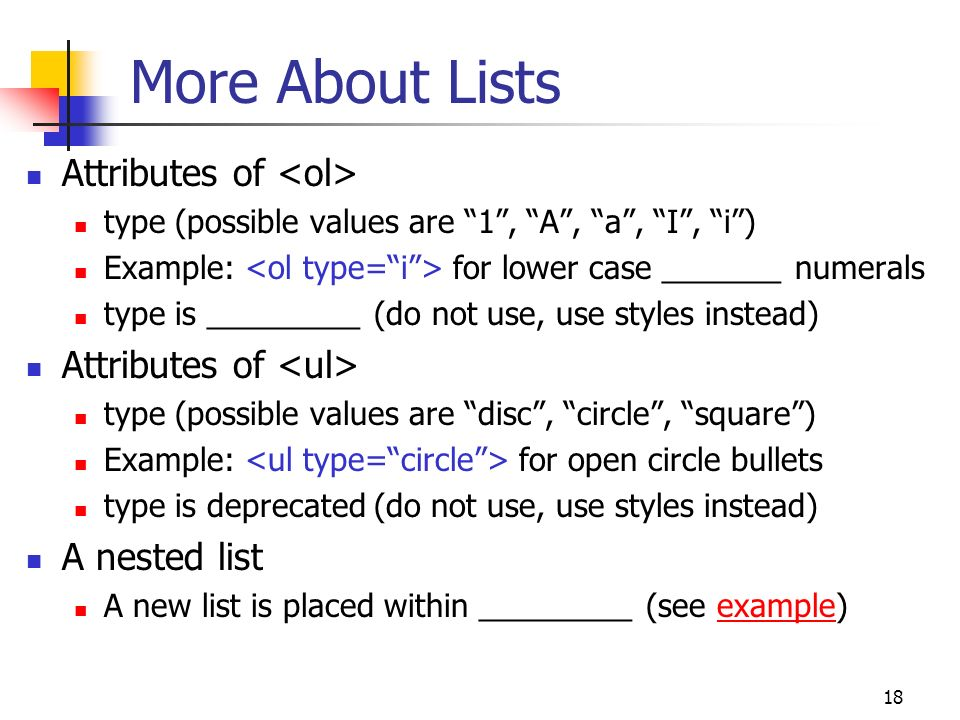 18 More About Lists Attributes of type (possible values are 1 , A , a , I , i ) Example: for lower case _______ numerals type is _________ (do not use, use styles instead) Attributes of type (possible values are disc , circle , square ) Example: for open circle bullets type is deprecated (do not use, use styles instead) A nested list A new list is placed within _________ (see example)example