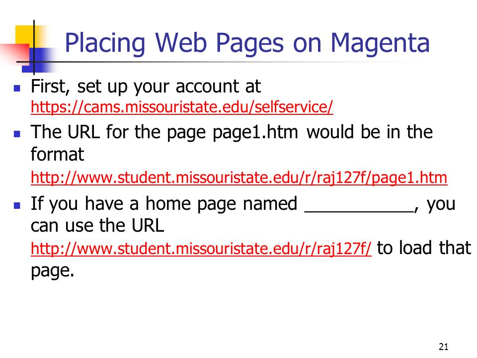 21 Placing Web Pages on Magenta First, set up your account at     The URL for the page page1.htm would be in the format     If you have a home page named ___________, you can use the URL   to load that page.
