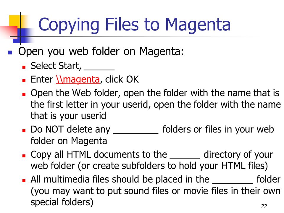 22 Copying Files to Magenta Open you web folder on Magenta: Select Start, ______ Enter \\magenta, click OK\\magenta Open the Web folder, open the folder with the name that is the first letter in your userid, open the folder with the name that is your userid Do NOT delete any _________ folders or files in your web folder on Magenta Copy all HTML documents to the ______ directory of your web folder (or create subfolders to hold your HTML files) All multimedia files should be placed in the ________ folder (you may want to put sound files or movie files in their own special folders)