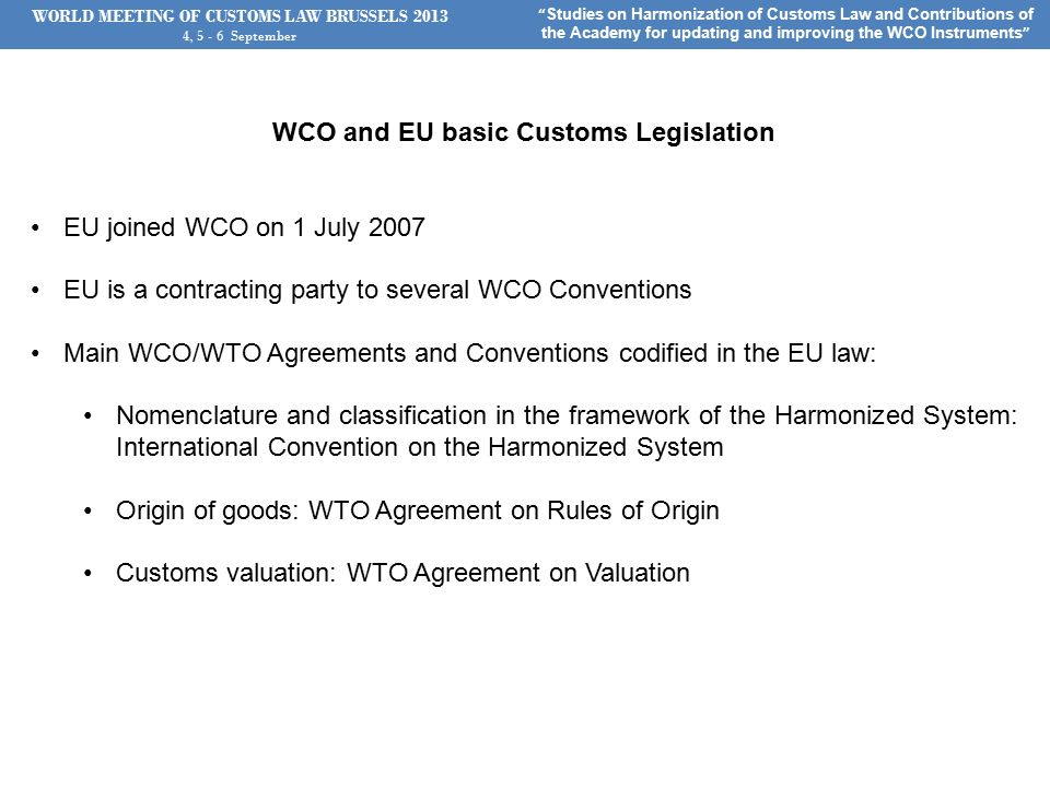 WORLD MEETING OF CUSTOMS LAW BRUSSELS , September Studies on Harmonization of Customs Law and Contributions of the Academy for updating and improving the WCO Instruments WCO and EU basic Customs Legislation EU joined WCO on 1 July 2007 EU is a contracting party to several WCO Conventions Main WCO/WTO Agreements and Conventions codified in the EU law: Nomenclature and classification in the framework of the Harmonized System: International Convention on the Harmonized System Origin of goods: WTO Agreement on Rules of Origin Customs valuation: WTO Agreement on Valuation