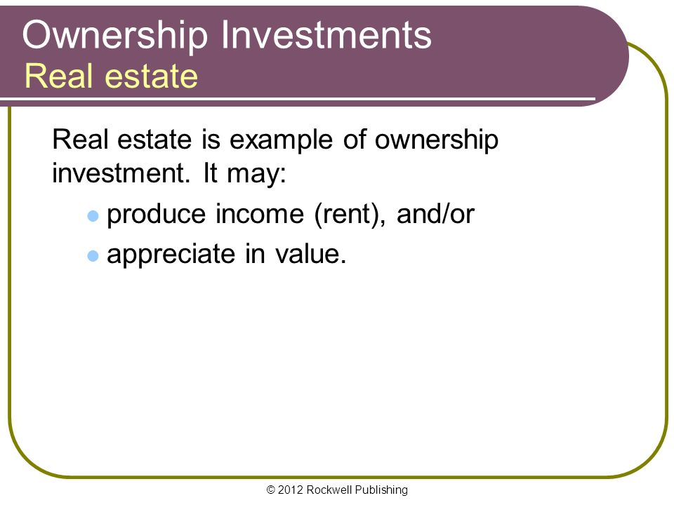 © 2012 Rockwell Publishing Ownership Investments Real estate is example of ownership investment.