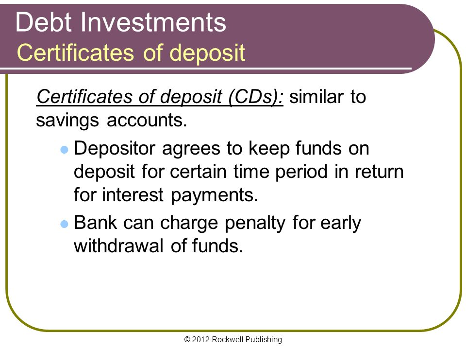 © 2012 Rockwell Publishing Debt Investments Certificates of deposit (CDs): similar to savings accounts.