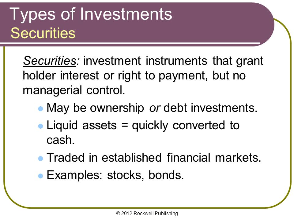 © 2012 Rockwell Publishing Types of Investments Securities: investment instruments that grant holder interest or right to payment, but no managerial control.